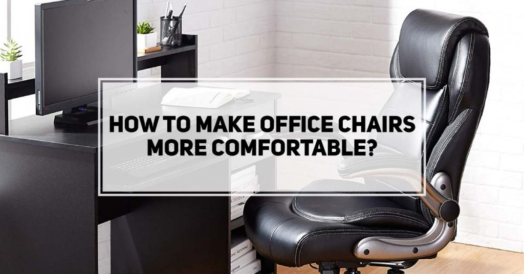 How to Make Office Chairs More Comfortable