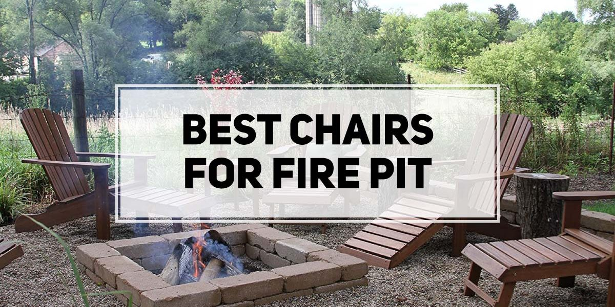 Best Chairs for Fire Pit