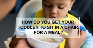 How do you Get Your Toddler to Sit in a Chair For a Meal?